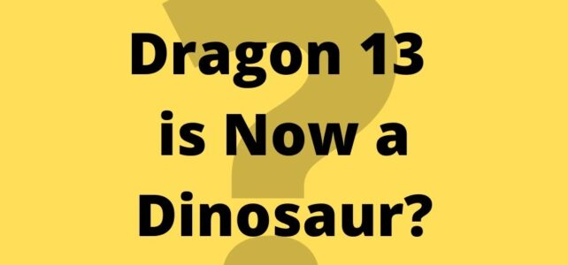 Dragon 13 is Now a Dinosaur?