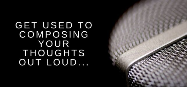 Get Used to Composing Your Thoughts Out Loud